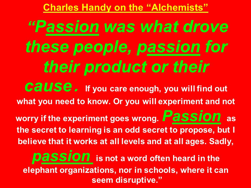 Charles Handy on the Alchemists Passion was what drove these people, passion for their product or their cause.