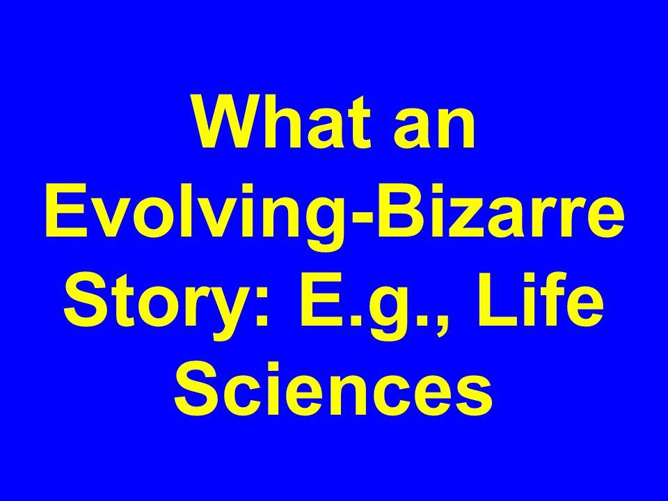What an Evolving-Bizarre Story: E.g., Life Sciences