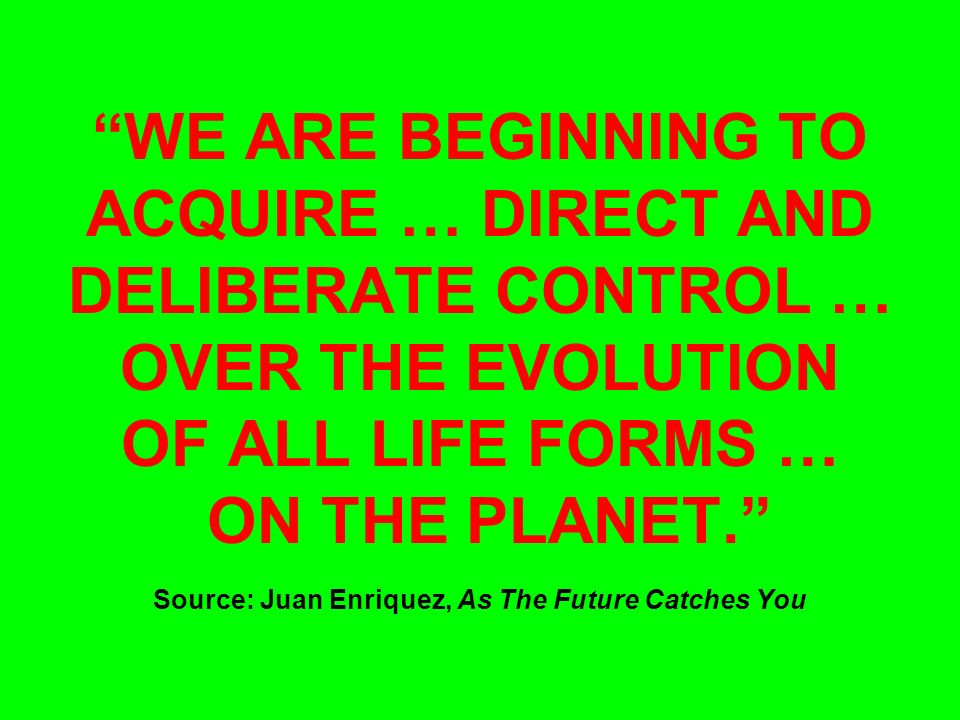 WE ARE BEGINNING TO ACQUIRE … DIRECT AND DELIBERATE CONTROL … OVER THE EVOLUTION OF ALL LIFE FORMS … ON THE PLANET. Source: Juan Enriquez, As The Future Catches You