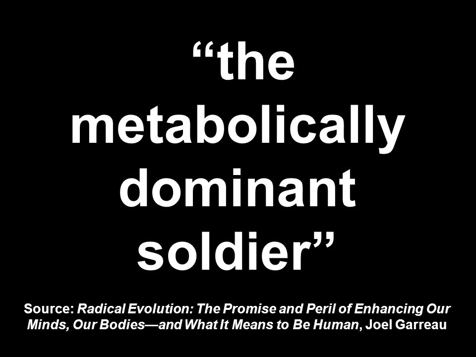 the metabolically dominant soldier Source: Radical Evolution: The Promise and Peril of Enhancing Our Minds, Our Bodies—and What It Means to Be Human, Joel Garreau