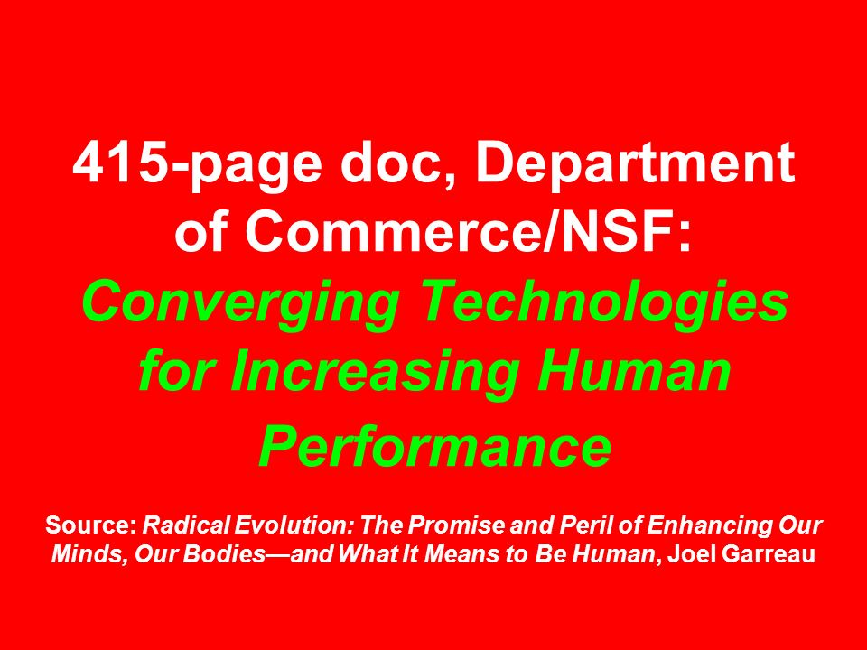 415-page doc, Department of Commerce/NSF: Converging Technologies for Increasing Human Performance Source: Radical Evolution: The Promise and Peril of Enhancing Our Minds, Our Bodies—and What It Means to Be Human, Joel Garreau