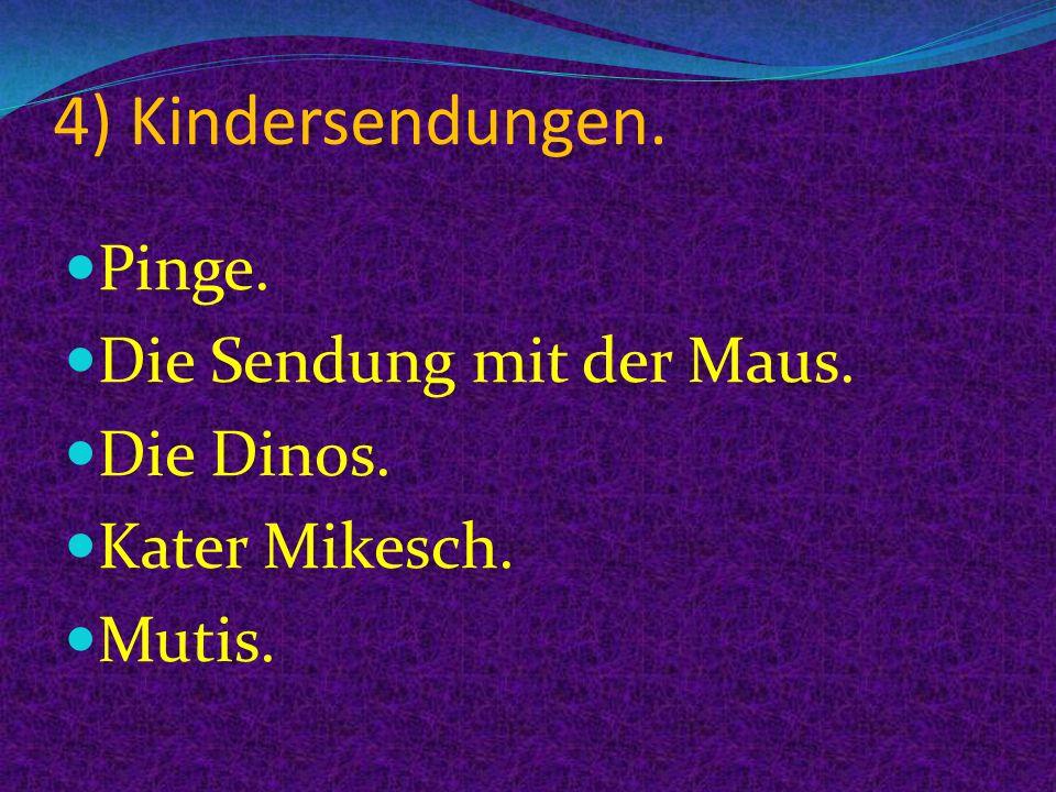 4) Kindersendungen. Pinge. Die Sendung mit der Maus. Die Dinos. Kater Mikesch. Mutis.