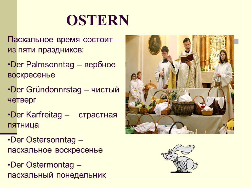 Пасхальное время состоит из пяти праздников: Der Palmsonntag – вербное воскресенье Der Gründonnrstag – чистый четверг Der Karfreitag – страстная пятница Der Ostersonntag – пасхальное воскресенье Der Ostermontag – пасхальный понедельник