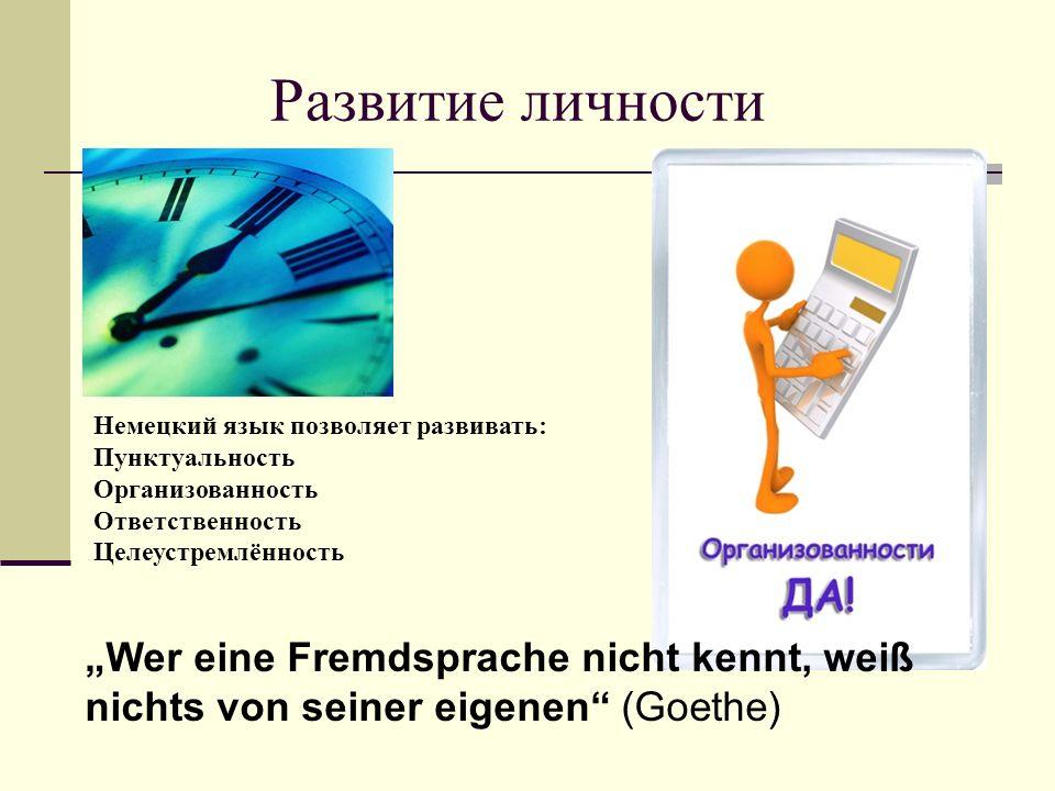 """Развитие личности Немецкий язык позволяет развивать: Пунктуальность Организованность Ответственность Целеустремлённость """"Wer eine Fremdsprache nicht kennt, weiß nichts von seiner eigenen (Goethe)"""
