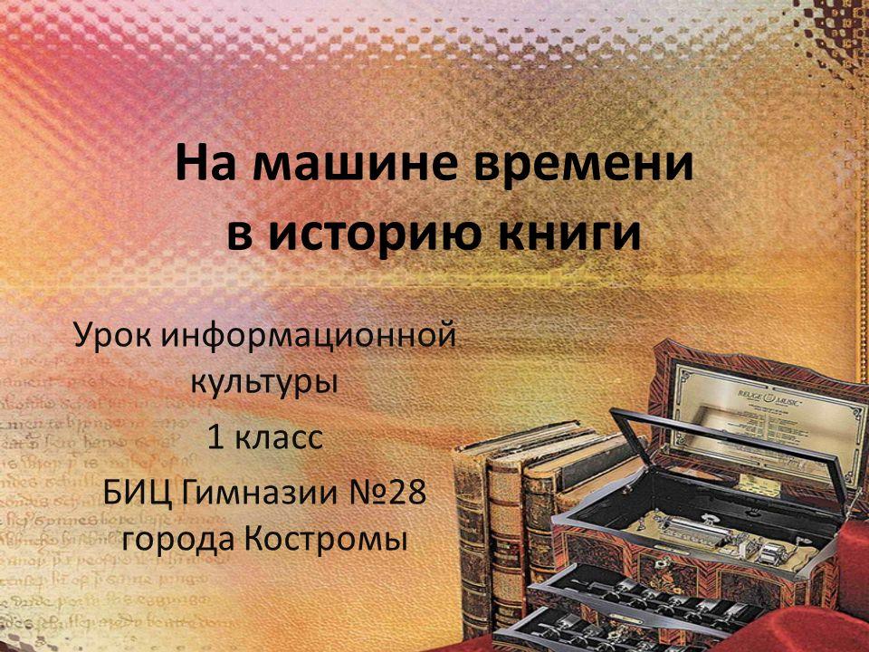 На машине времени в историю книги Урок информационной культуры 1 класс БИЦ Гимназии №28 города Костромы