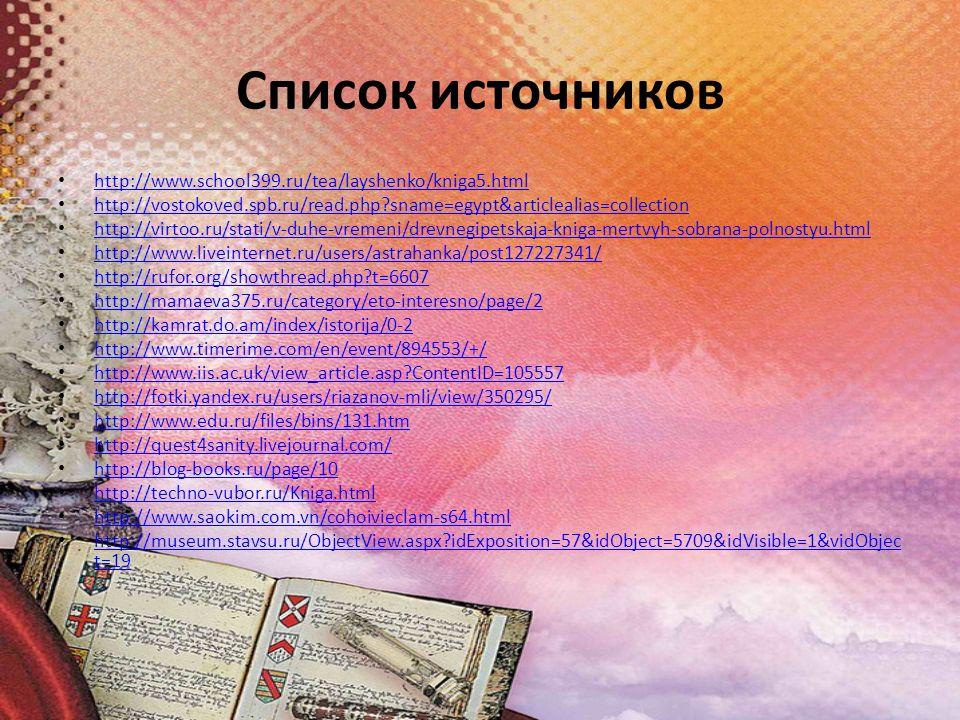Список источников http://www.school399.ru/tea/layshenko/kniga5.html http://vostokoved.spb.ru/read.php sname=egypt&articlealias=collection http://virtoo.ru/stati/v-duhe-vremeni/drevnegipetskaja-kniga-mertvyh-sobrana-polnostyu.html http://www.liveinternet.ru/users/astrahanka/post127227341/ http://rufor.org/showthread.php t=6607 http://mamaeva375.ru/category/eto-interesno/page/2 http://kamrat.do.am/index/istorija/0-2 http://www.timerime.com/en/event/894553/+/ http://www.iis.ac.uk/view_article.asp ContentID=105557 http://fotki.yandex.ru/users/riazanov-mli/view/350295/ http://www.edu.ru/files/bins/131.htm http://quest4sanity.livejournal.com/ http://blog-books.ru/page/10 http://techno-vubor.ru/Kniga.html http://www.saokim.com.vn/cohoivieclam-s64.html http://museum.stavsu.ru/ObjectView.aspx idExposition=57&idObject=5709&idVisible=1&vidObjec t=19 http://museum.stavsu.ru/ObjectView.aspx idExposition=57&idObject=5709&idVisible=1&vidObjec t=19