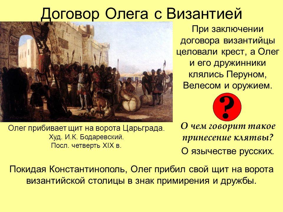 Договор Олега с Византией При заключении договора византийцы целовали крест, а Олег и его дружинники клялись Перуном, Велесом и оружием.