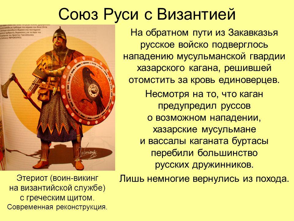 Союз Руси с Византией На обратном пути из Закавказья русское войско подверглось нападению мусульманской гвардии хазарского кагана, решившей отомстить за кровь единоверцев.