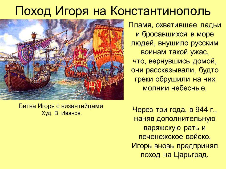 Поход Игоря на Константинополь Пламя, охватившее ладьи и бросавшихся в море людей, внушило русским воинам такой ужас, что, вернувшись домой, они рассказывали, будто греки обрушили на них молнии небесные.