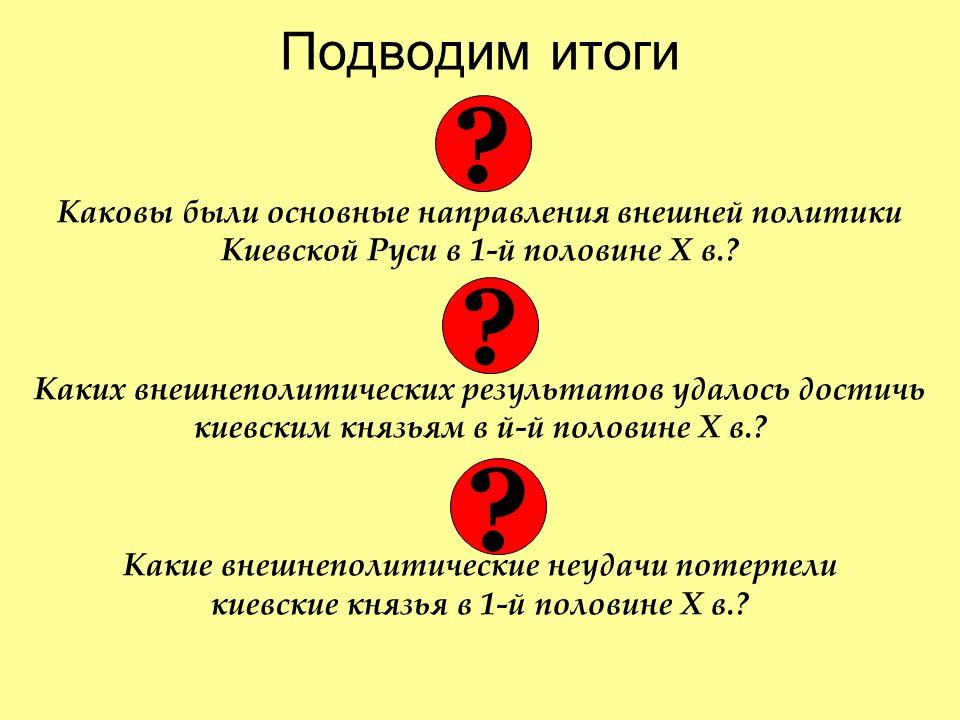 Подводим итоги Каковы были основные направления внешней политики Киевской Руси в 1-й половине Х в..