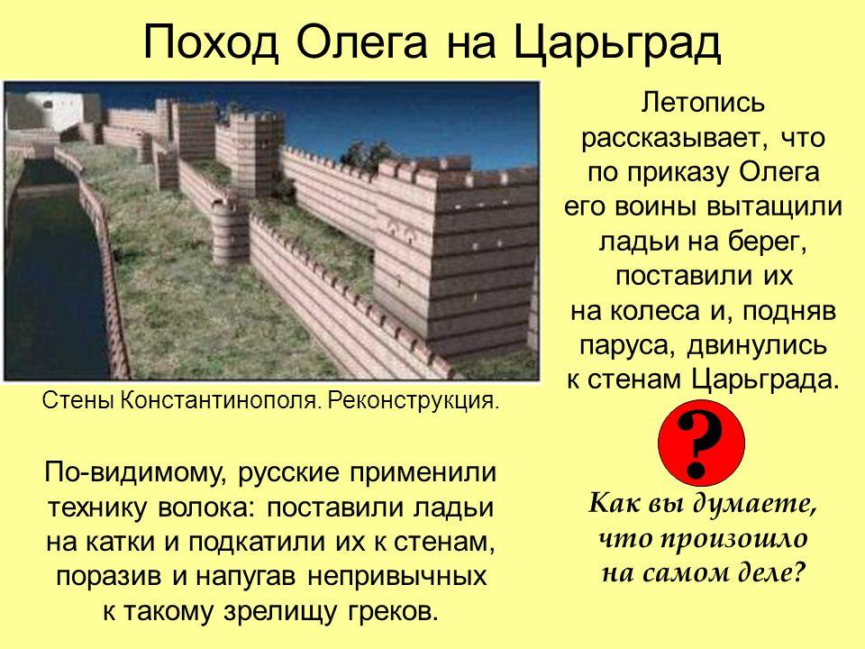 Поход Олега на Царьград Летопись рассказывает, что по приказу Олега его воины вытащили ладьи на берег, поставили их на колеса и, подняв паруса, двинулись к стенам Царьграда.