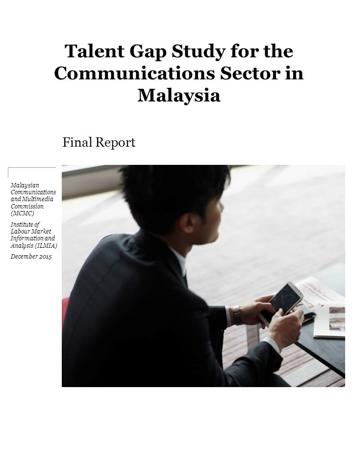 Talent Gap Study for the Communications Sector in Malaysia Final Report Malaysian Communications and Multimedia Commission (MCMC) Institute of Labour Market Information and Analysis (ILMIA) December 2015