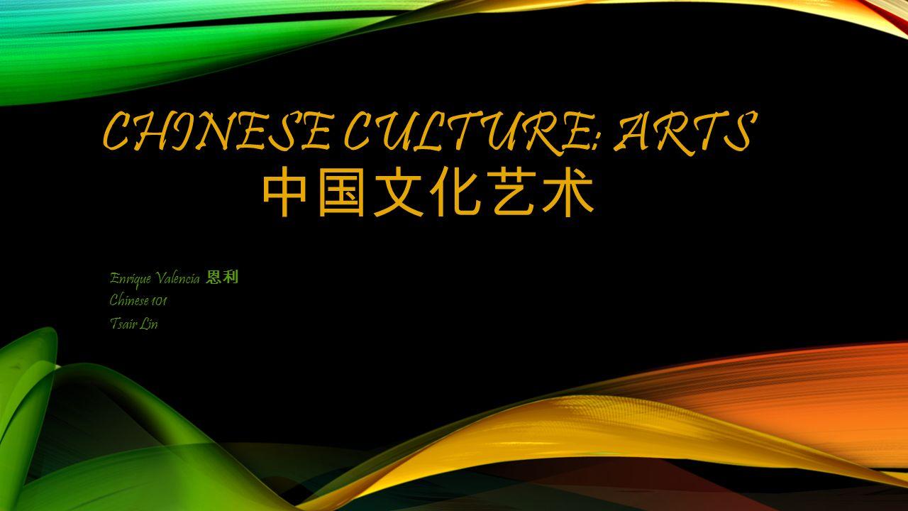CHINESE CULTURE: ARTS 中国文化艺术 Enrique Valencia 恩利 Chinese 101 Tsair Lin