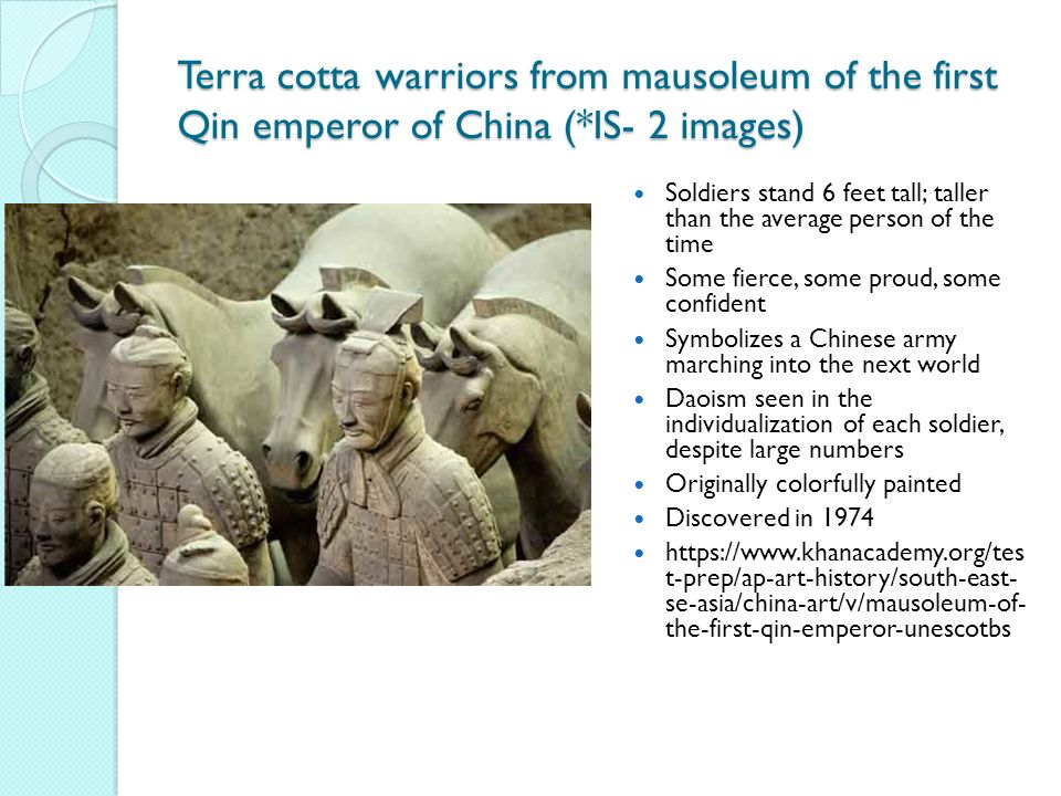 Terra cotta warriors from mausoleum of the first Qin emperor of China (*IS- 2 images) Soldiers stand 6 feet tall; taller than the average person of the time Some fierce, some proud, some confident Symbolizes a Chinese army marching into the next world Daoism seen in the individualization of each soldier, despite large numbers Originally colorfully painted Discovered in 1974 https://www.khanacademy.org/tes t-prep/ap-art-history/south-east- se-asia/china-art/v/mausoleum-of- the-first-qin-emperor-unescotbs