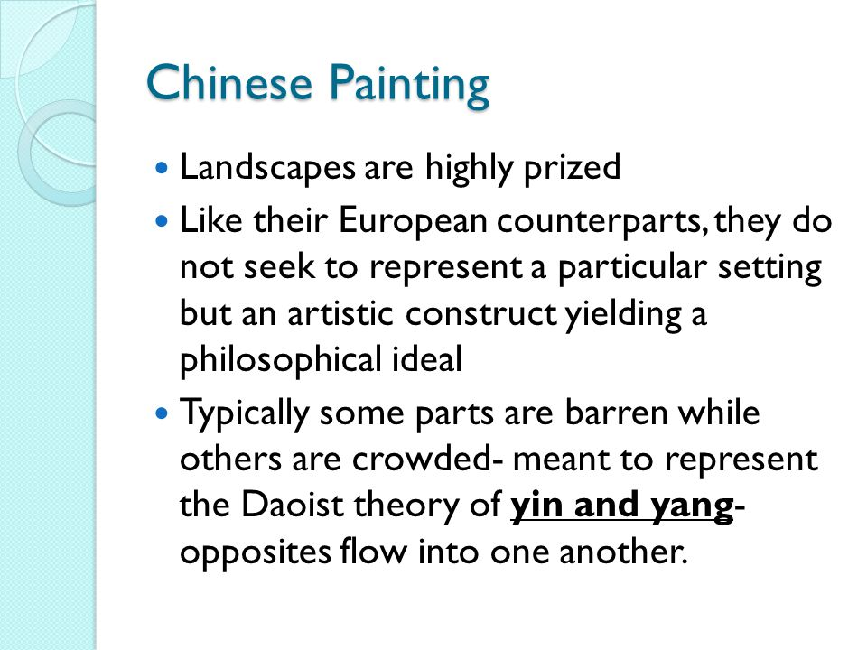 Chinese Painting Landscapes are highly prized Like their European counterparts, they do not seek to represent a particular setting but an artistic construct yielding a philosophical ideal Typically some parts are barren while others are crowded- meant to represent the Daoist theory of yin and yang- opposites flow into one another.