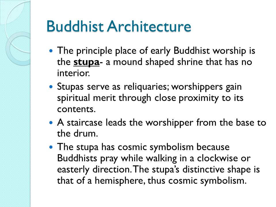 Buddhist Architecture The principle place of early Buddhist worship is the stupa- a mound shaped shrine that has no interior.