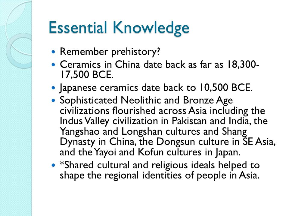Essential Knowledge Remember prehistory. Ceramics in China date back as far as 18,300- 17,500 BCE.