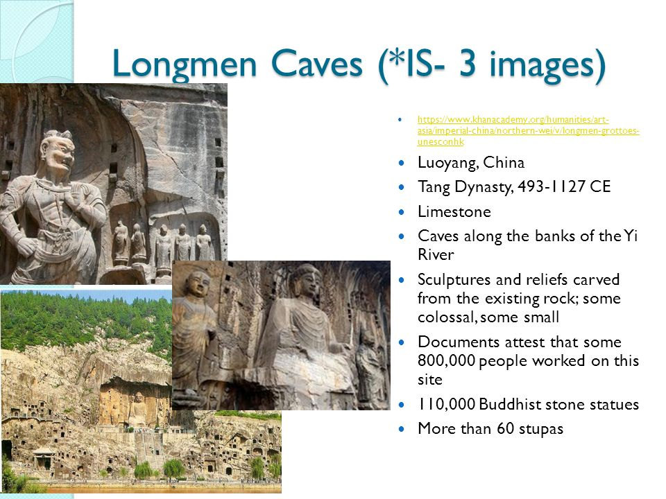 https://www.khanacademy.org/humanities/art- asia/imperial-china/northern-wei/v/longmen-grottoes- unesconhk https://www.khanacademy.org/humanities/art- asia/imperial-china/northern-wei/v/longmen-grottoes- unesconhk Luoyang, China Tang Dynasty, 493-1127 CE Limestone Caves along the banks of the Yi River Sculptures and reliefs carved from the existing rock; some colossal, some small Documents attest that some 800,000 people worked on this site 110,000 Buddhist stone statues More than 60 stupas