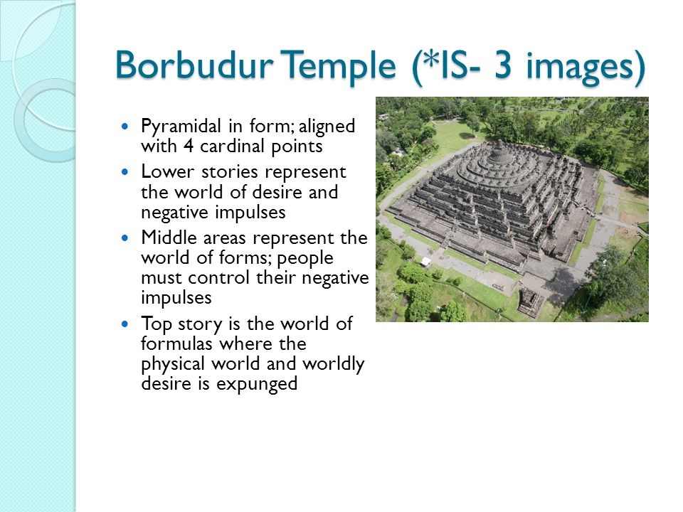 Borbudur Temple (*IS- 3 images) Pyramidal in form; aligned with 4 cardinal points Lower stories represent the world of desire and negative impulses Middle areas represent the world of forms; people must control their negative impulses Top story is the world of formulas where the physical world and worldly desire is expunged