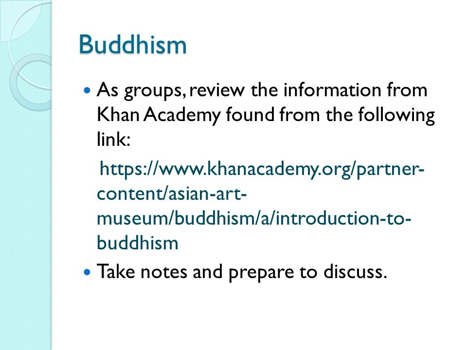 Buddhism As groups, review the information from Khan Academy found from the following link: https://www.khanacademy.org/partner- content/asian-art- museum/buddhism/a/introduction-to- buddhism Take notes and prepare to discuss.