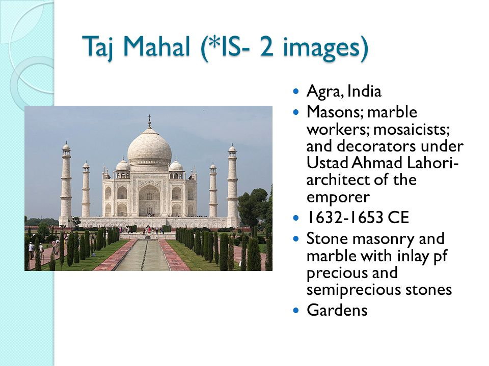 Agra, India Masons; marble workers; mosaicists; and decorators under Ustad Ahmad Lahori- architect of the emporer 1632-1653 CE Stone masonry and marble with inlay pf precious and semiprecious stones Gardens