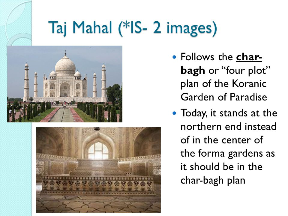 Taj Mahal (*IS- 2 images) Follows the char- bagh or four plot plan of the Koranic Garden of Paradise Today, it stands at the northern end instead of in the center of the forma gardens as it should be in the char-bagh plan
