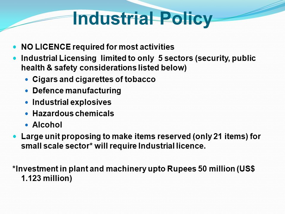 Industrial Policy NO LICENCE required for most activities Industrial Licensing limited to only 5 sectors (security, public health & safety considerations listed below) Cigars and cigarettes of tobacco Defence manufacturing Industrial explosives Hazardous chemicals Alcohol Large unit proposing to make items reserved (only 21 items) for small scale sector* will require Industrial licence.