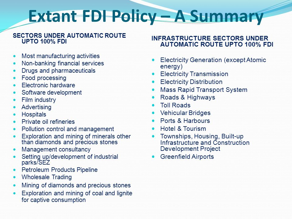 Extant FDI Policy – A Summary SECTORS UNDER AUTOMATIC ROUTE UPTO 100% FDI Most manufacturing activities Non-banking financial services Drugs and pharmaceuticals Food processing Electronic hardware Software development Film industry Advertising Hospitals Private oil refineries Pollution control and management Exploration and mining of minerals other than diamonds and precious stones Management consultancy Setting up/development of industrial parks/SEZ Petroleum Products Pipeline Wholesale Trading Mining of diamonds and precious stones Exploration and mining of coal and lignite for captive consumption INFRASTRUCTURE SECTORS UNDER AUTOMATIC ROUTE UPTO 100% FDI Electricity Generation (except Atomic energy) Electricity Transmission Electricity Distribution Mass Rapid Transport System Roads & Highways Toll Roads Vehicular Bridges Ports & Harbours Hotel & Tourism Townships, Housing, Built-up Infrastructure and Construction Development Project Greenfield Airports