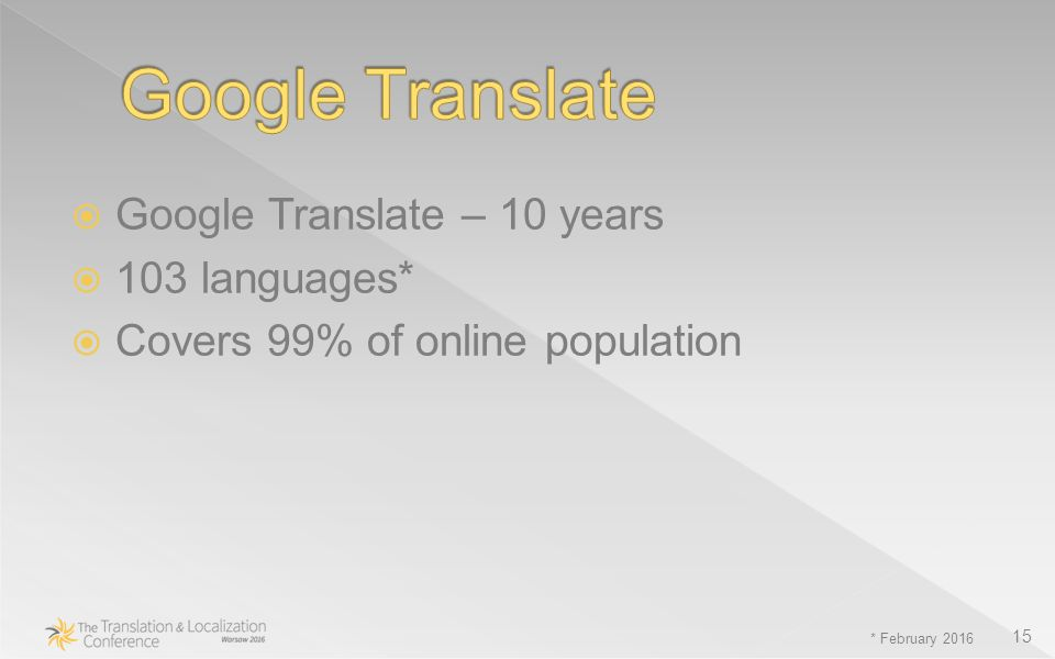 Google Translate – 10 years  103 languages*  Covers 99% of online population * February 2016 15