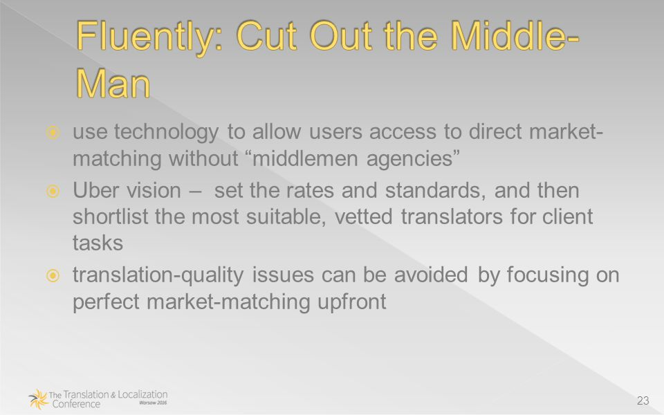  use technology to allow users access to direct market- matching without middlemen agencies  Uber vision – set the rates and standards, and then shortlist the most suitable, vetted translators for client tasks  translation-quality issues can be avoided by focusing on perfect market-matching upfront 23