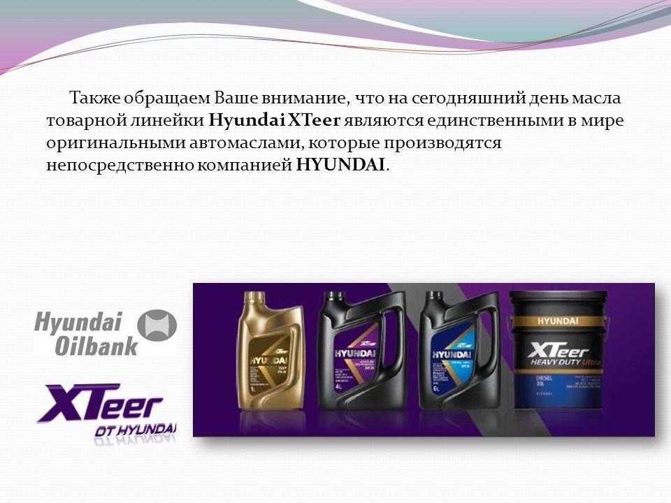 Также обращаем Ваше внимание, что на сегодняшний день масла товарной линейки Hyundai XTeer являются единственными в мире оригинальными автомаслами, которые производятся непосредственно компанией HYUNDAI.