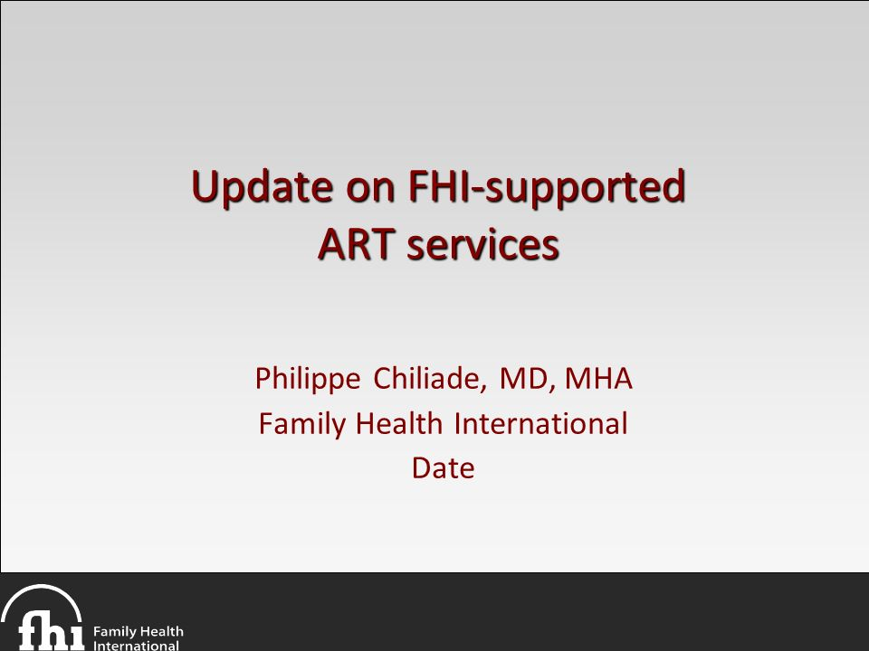 Update on FHI-supported ART services Philippe Chiliade, MD, MHA Family Health International Date