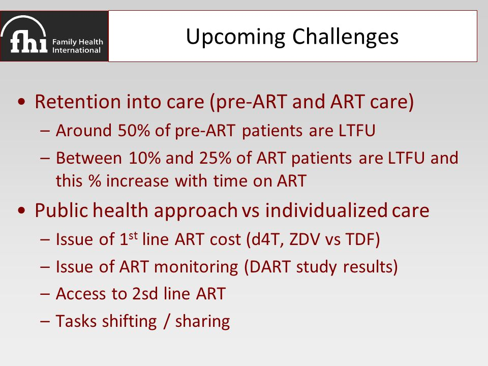 Upcoming Challenges Retention into care (pre-ART and ART care) –Around 50% of pre-ART patients are LTFU –Between 10% and 25% of ART patients are LTFU and this % increase with time on ART Public health approach vs individualized care –Issue of 1 st line ART cost (d4T, ZDV vs TDF) –Issue of ART monitoring (DART study results) –Access to 2sd line ART –Tasks shifting / sharing