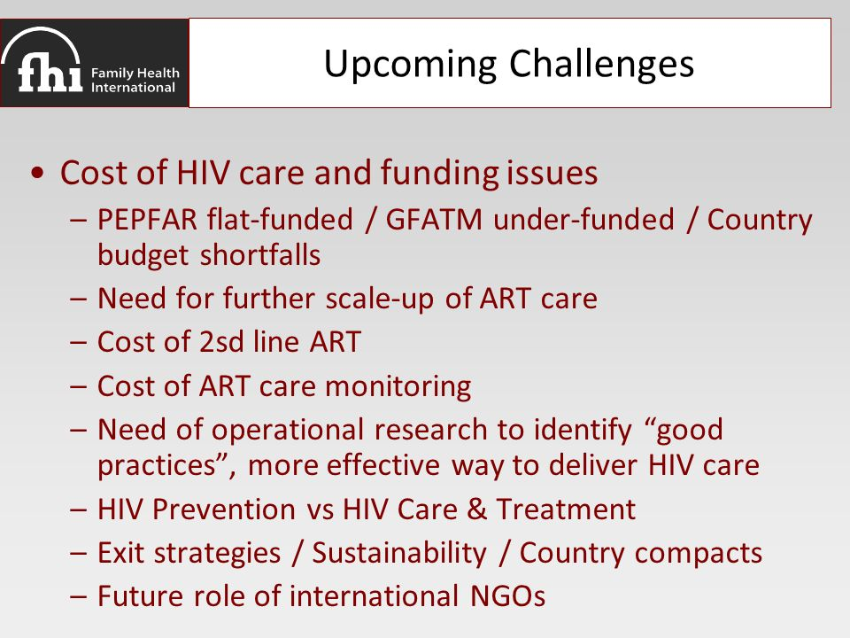Upcoming Challenges Cost of HIV care and funding issues –PEPFAR flat-funded / GFATM under-funded / Country budget shortfalls –Need for further scale-up of ART care –Cost of 2sd line ART –Cost of ART care monitoring –Need of operational research to identify good practices , more effective way to deliver HIV care –HIV Prevention vs HIV Care & Treatment –Exit strategies / Sustainability / Country compacts –Future role of international NGOs