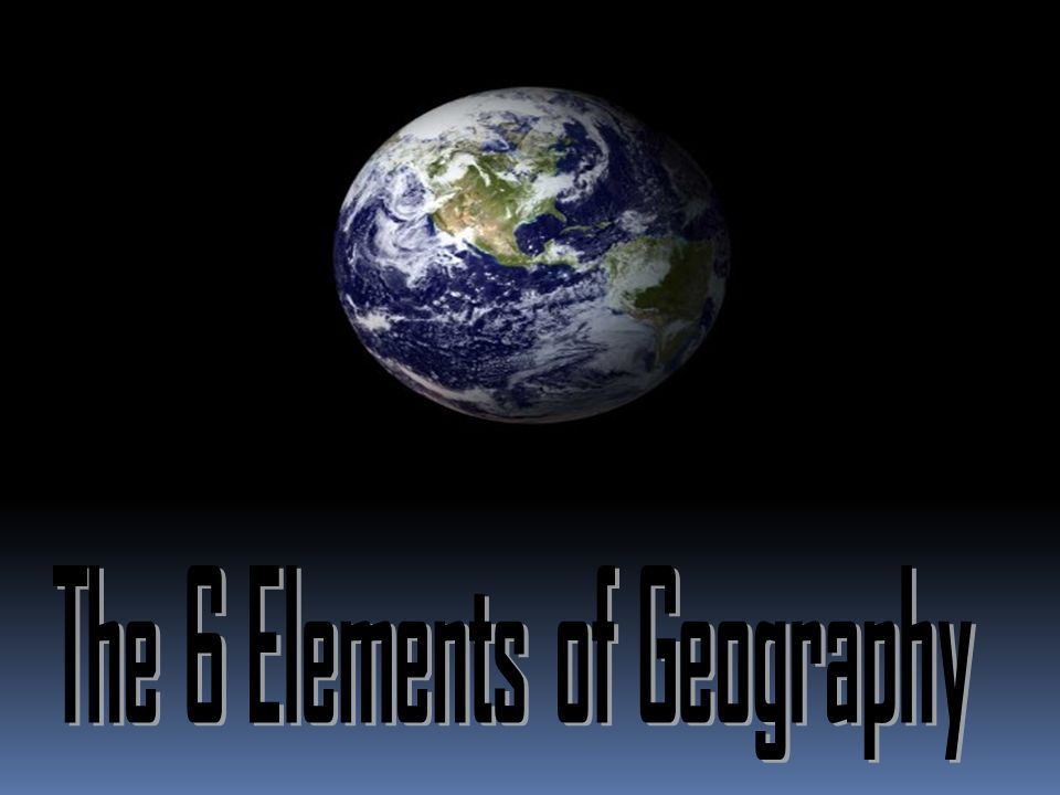6 Elements Many geographers use the six essential elements to ...