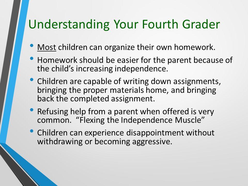 Understanding Your Fourth Grader Most children can organize their own homework.