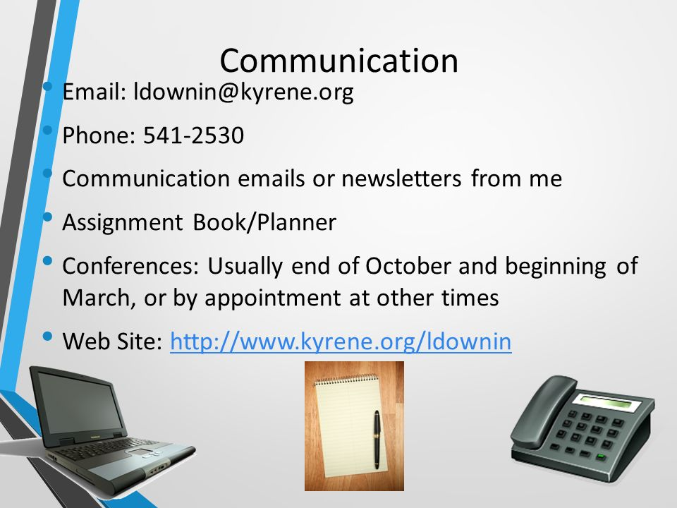 Communication   Phone: Communication  s or newsletters from me Assignment Book/Planner Conferences: Usually end of October and beginning of March, or by appointment at other times Web Site:
