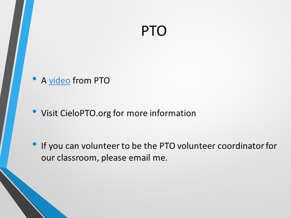 PTO A video from PTOvideo Visit CieloPTO.org for more information If you can volunteer to be the PTO volunteer coordinator for our classroom, please  me.