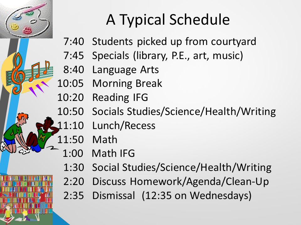 7:40 Students picked up from courtyard 7:45 Specials (library, P.E., art, music) 8:40 Language Arts 10:05 Morning Break 10:20 Reading IFG 10:50 Socials Studies/Science/Health/Writing 11:10 Lunch/Recess 11:50 Math 1:00 Math IFG 1:30 Social Studies/Science/Health/Writing 2:20 Discuss Homework/Agenda/Clean-Up 2:35 Dismissal (12:35 on Wednesdays) A Typical Schedule