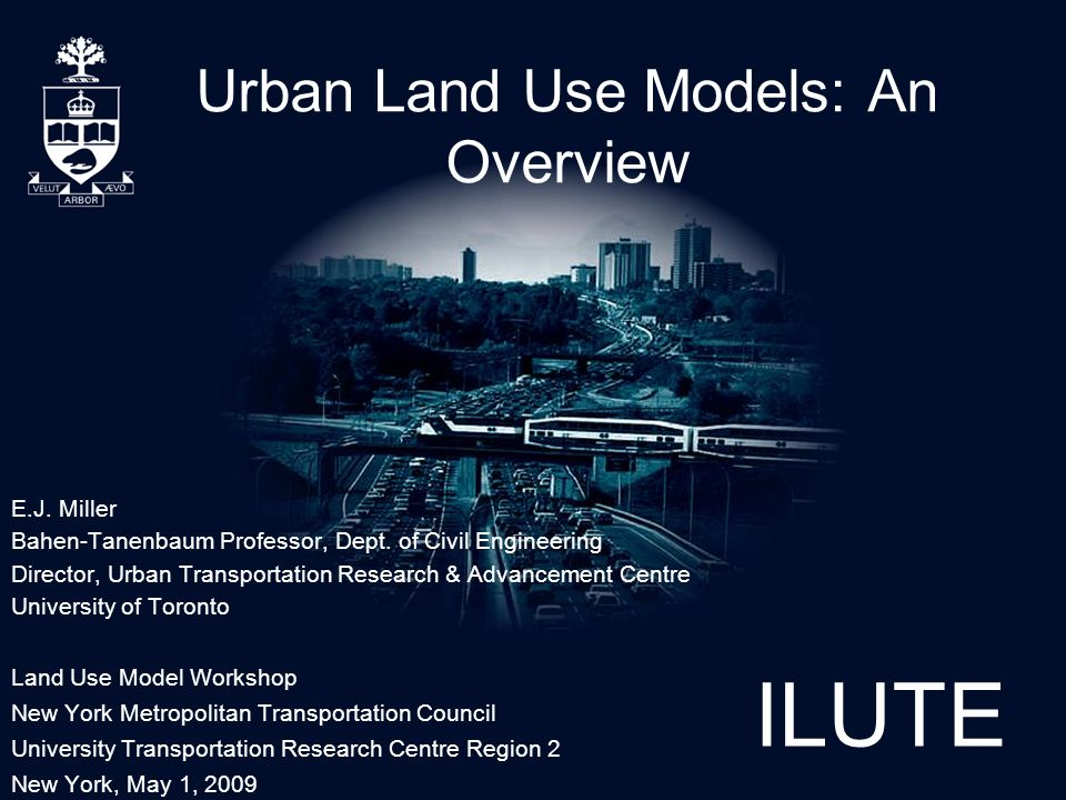 ILUTE Urban Land Use Models: An Overview E.J. Miller Bahen-Tanenbaum Professor, Dept.