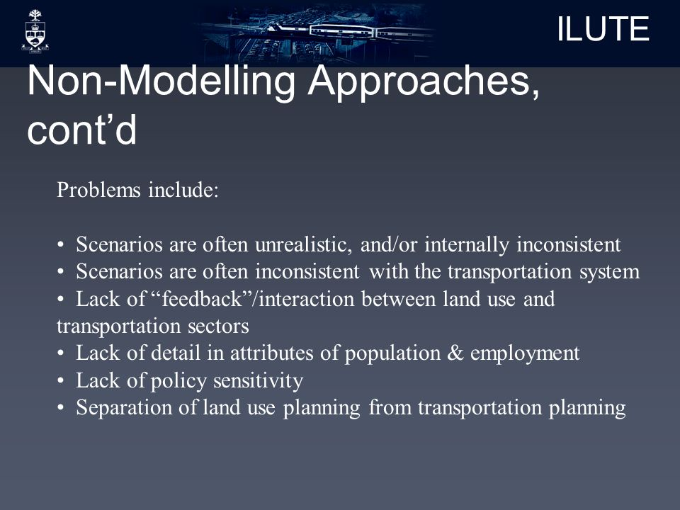 ILUTE Non-Modelling Approaches, cont'd Problems include: Scenarios are often unrealistic, and/or internally inconsistent Scenarios are often inconsistent with the transportation system Lack of feedback /interaction between land use and transportation sectors Lack of detail in attributes of population & employment Lack of policy sensitivity Separation of land use planning from transportation planning