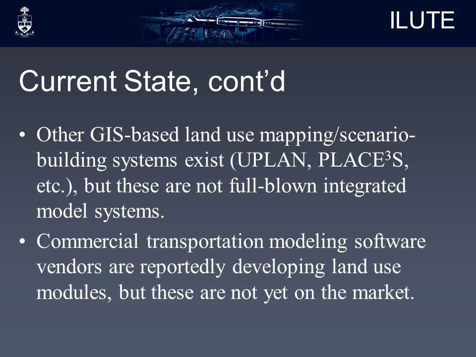 ILUTE Current State, cont'd Other GIS-based land use mapping/scenario- building systems exist (UPLAN, PLACE 3 S, etc.), but these are not full-blown integrated model systems.