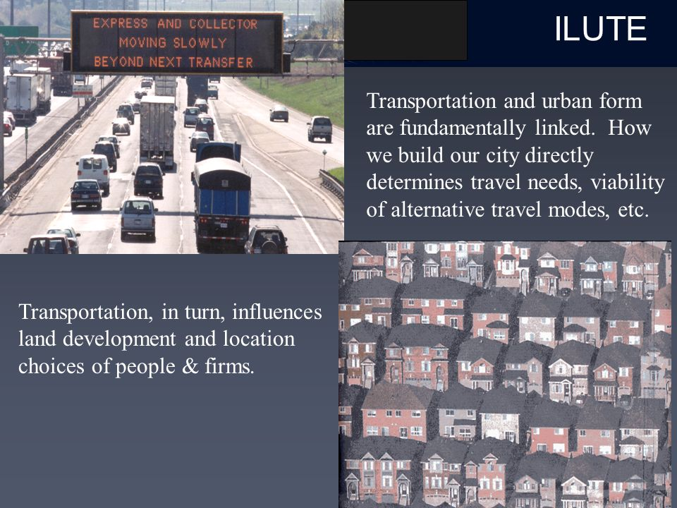 ILUTE Transportation and urban form are fundamentally linked.