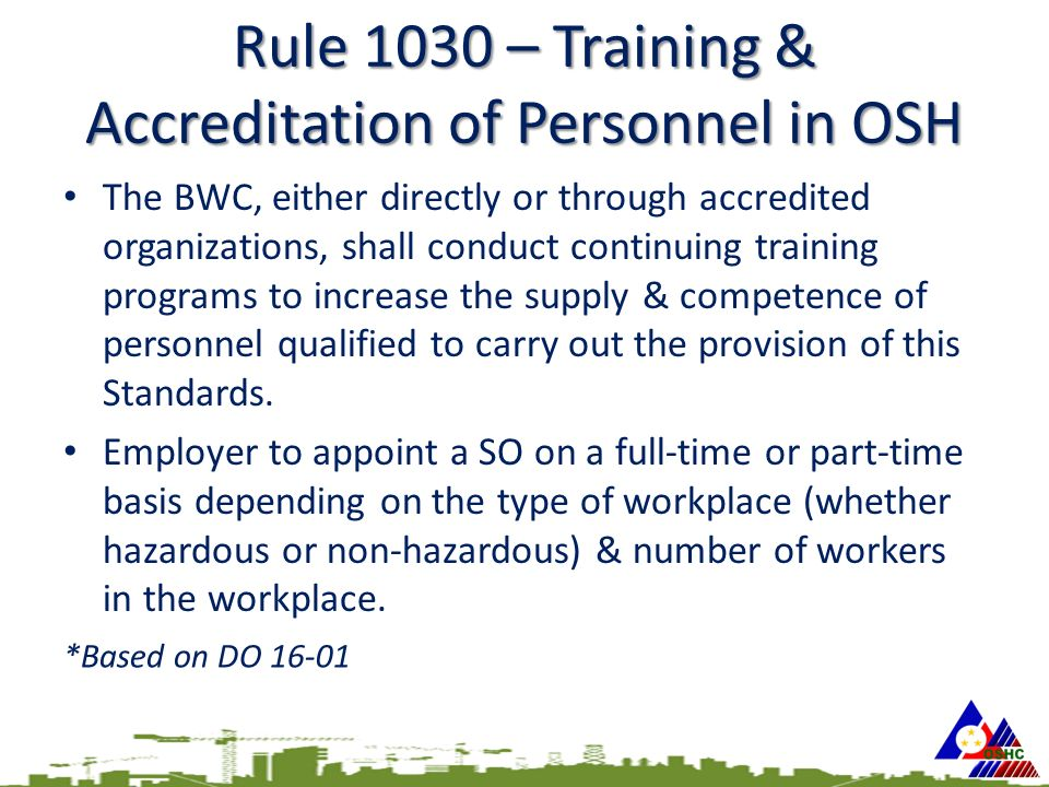 Rule 1030 – Training & Accreditation of Personnel in OSH The BWC, either directly or through accredited organizations, shall conduct continuing training programs to increase the supply & competence of personnel qualified to carry out the provision of this Standards.
