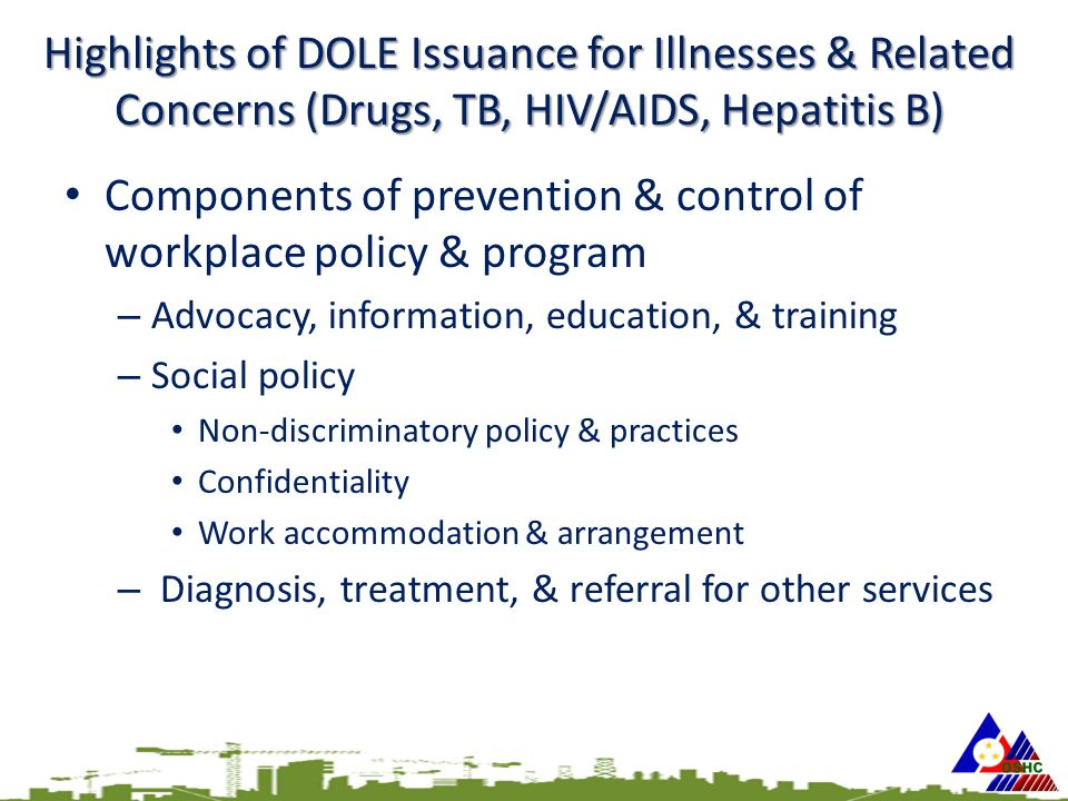 Highlights of DOLE Issuance for Illnesses & Related Concerns (Drugs, TB, HIV/AIDS, Hepatitis B) Components of prevention & control of workplace policy & program – Advocacy, information, education, & training – Social policy Non-discriminatory policy & practices Confidentiality Work accommodation & arrangement – Diagnosis, treatment, & referral for other services