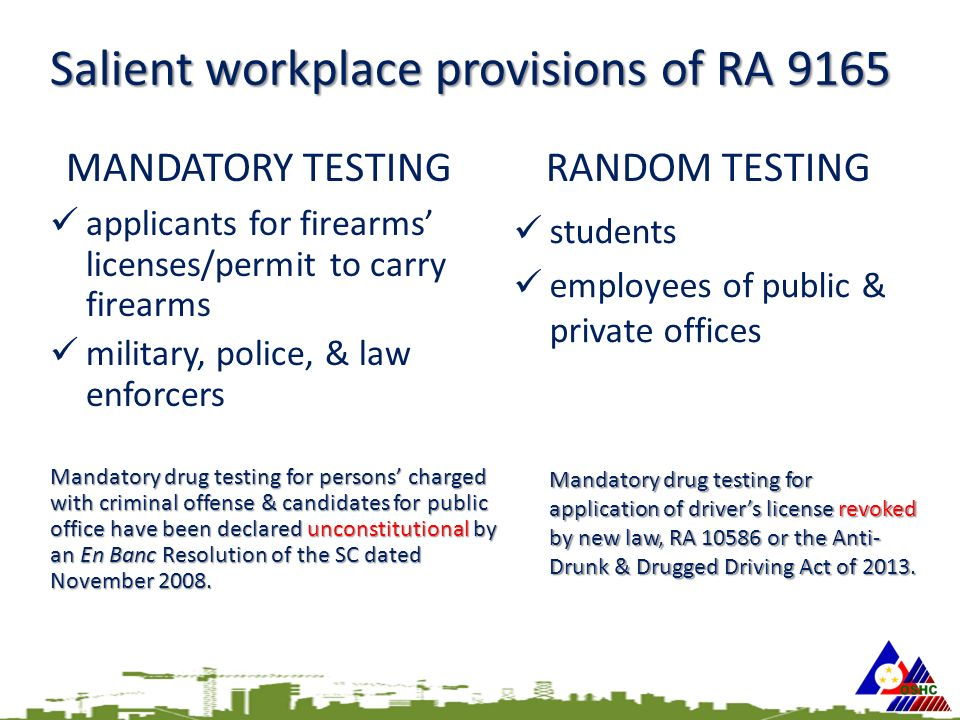 Salient workplace provisions of RA 9165 MANDATORY TESTING applicants for firearms' licenses/permit to carry firearms military, police, & law enforcers Mandatory drug testing for persons' charged with criminal offense & candidates for public office have been declared unconstitutional by an En Banc Resolution of the SC dated November 2008.