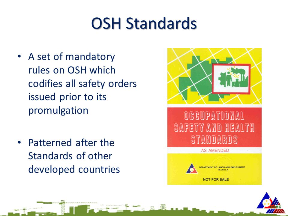 OSH Standards A set of mandatory rules on OSH which codifies all safety orders issued prior to its promulgation Patterned after the Standards of other developed countries