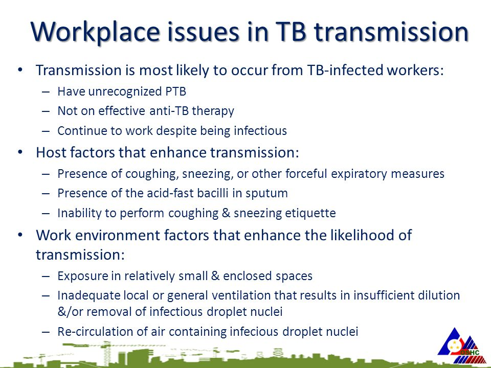 Workplace issues in TB transmission Transmission is most likely to occur from TB-infected workers: – Have unrecognized PTB – Not on effective anti-TB therapy – Continue to work despite being infectious Host factors that enhance transmission: – Presence of coughing, sneezing, or other forceful expiratory measures – Presence of the acid-fast bacilli in sputum – Inability to perform coughing & sneezing etiquette Work environment factors that enhance the likelihood of transmission: – Exposure in relatively small & enclosed spaces – Inadequate local or general ventilation that results in insufficient dilution &/or removal of infectious droplet nuclei – Re-circulation of air containing infecious droplet nuclei