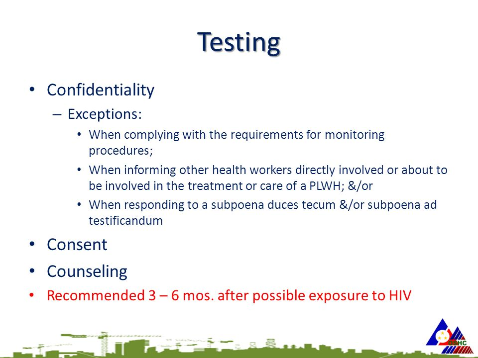 Testing Confidentiality – Exceptions: When complying with the requirements for monitoring procedures; When informing other health workers directly involved or about to be involved in the treatment or care of a PLWH; &/or When responding to a subpoena duces tecum &/or subpoena ad testificandum Consent Counseling Recommended 3 – 6 mos.