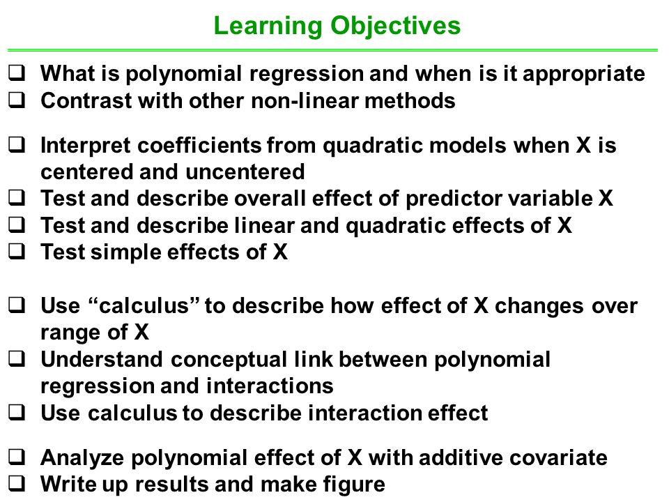 Learning Objectives  What is polynomial regression and when is it appropriate  Contrast with other non-linear methods  Interpret coefficients from quadratic models when X is centered and uncentered  Test and describe overall effect of predictor variable X  Test and describe linear and quadratic effects of X  Test simple effects of X  Use calculus to describe how effect of X changes over range of X  Understand conceptual link between polynomial regression and interactions  Use calculus to describe interaction effect  Analyze polynomial effect of X with additive covariate  Write up results and make figure